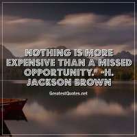 Nothing is more expensive than a missed opportunity. - H. Jackson Brown