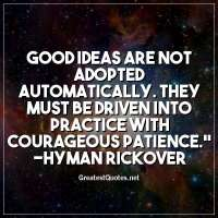Good ideas are not adopted automatically. They must be driven into practice with courageous patience. - Hyman Rickover