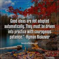 Good ideas are not adopted automatically. They must be driven into practice with courageous patience. -Hyman Rickover