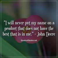 I will never put my name on a product that does not have the best that is in me. -John Deere