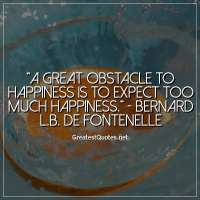 A great obstacle to happiness is to expect too much happiness. - Bernard L.B. De Fontenelle