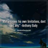 Man imposes his own limitations, dont set any. - Anthony Baily