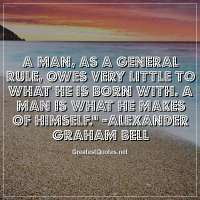 A man, as a general rule, owes very little to what he is born with. A man is what he makes of himself. -Alexander Graham Bell