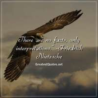 There are no facts, only interpretations. -Friedrich Nietzsche
