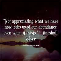 Not appreciating what we have now, robs us of our abundance even when it exists. - Marshall Sylver