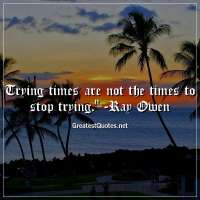 Trying times are not the times to stop trying. - Ray Owen