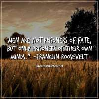 Men are not prisoners of fate, but only prisoners of their own minds. -Franklin Roosevelt
