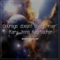 Courage doesnt always roar. - Mary Anne Radmacher
