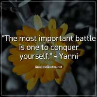 The most important battle is one to conquer yourself. - Yanni