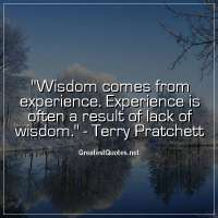 Wisdom comes from experience. Experience is often a result of lack of wisdom. -Terry Pratchett