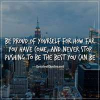 Be proud of yourself for how far you have come, and never stop pushing to be the best you can be