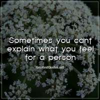 Sometimes you cant explain what you feel for a person