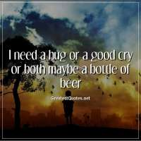 I need a hug or a good cry or both maybe a bottle of beer.