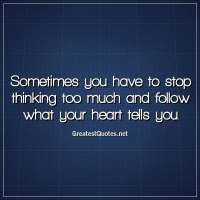 Sometimes you have to stop thinking too much and follow what your heart tells you