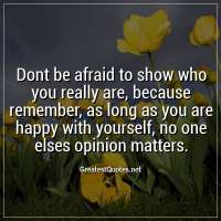 Dont be afraid to show who you really are, because remember, as long as you are happy with yourself, no one elses opinion matters.