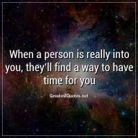When a person is really into you, they'll find a way to have time for you
