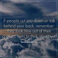 If people cut you down or talk behind your back, remember, they took time out of their pathetic lives to think about you