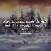 Love is sweet when its new. But it is sweeter when its true.