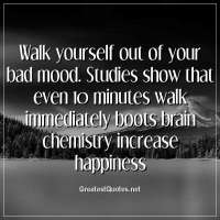 Walk yourself out of your bad mood. Studies show that even 10 minutes walk immediately boots brain chemistry increase happiness