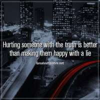 Hurting someone with the truth is better than making them happy with a lie.