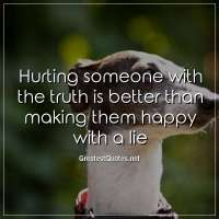 Hurting someone with the truth is better than making them happy with a lie