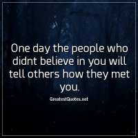 One day the people who didnt believe in you will tell others how they met you.
