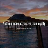 Nothing more attractive than loyalty