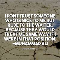 I dont trust someone who is nice to me but rude to the waiter. because they would treat me same way if i were in that position. -Muhammad Ali