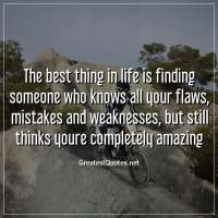The best thing in life is finding someone who knows all your flaws, mistakes and weaknesses, but still thinks youre completely amazing