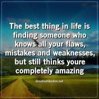 The best thing in life is finding someone who knows all your flaws, mistakes and weaknesses, but still thinks youre completely amazing.
