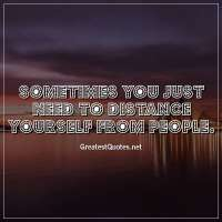 Sometimes you just need to distance yourself from people.