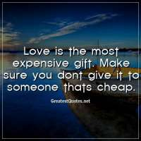 Love is the most expensive gift. Make sure you dont give it to someone thats cheap.