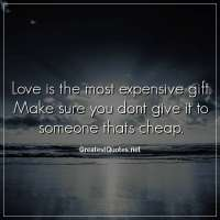 Love is the most expensive gift. Make sure you dont give it to someone thats cheap