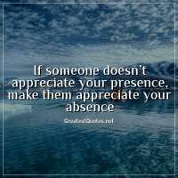 If someone doesn't appreciate your presence, make them appreciate your absence