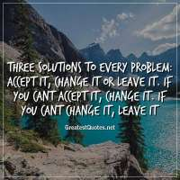 Three solutions to every problem: Accept it, change it or leave it. If you cant accept it, change it. If you cant change it, leave it.