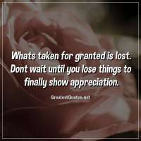 Whats taken for granted is lost. Dont wait until you lose things to finally show appreciation.