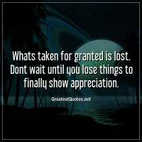 Whats taken for granted is lost. Dont wait until you lose things to finally show appreciation