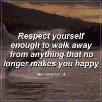 Respect yourself enough to walk away from anything that no longer makes you happy.