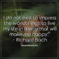 I do not exist to impress the world. I exist to live my life in a way that will make me happy. -Richard Bach