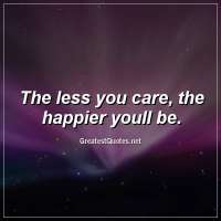 The less you care, the happier youll be.