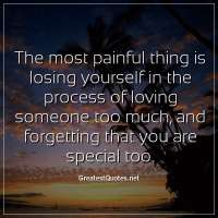 The most painful thing is losing yourself in the process of loving someone too much, and forgetting that you are special too