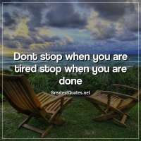 Dont stop when you are tired stop when you are done.