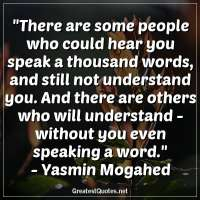 There are some people who could hear you speak a thousand words, and still not understand you. And there are others who will understand -without you even speaking a word. - Yasmin Mogahed
