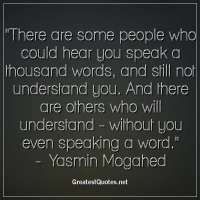 There are some people who could hear you speak a thousand words, and still not understand you. And there are others who will understand -without you even speaking a word. -Yasmin Mogahed