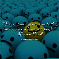 You don't always win your battles, but it's good to know you fought. -Lauren Bacall