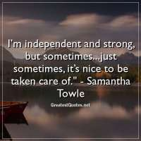 I'm independent and strong, but sometimes...just sometimes, it's nice to be taken care of. -Samantha Towle