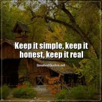 Keep it simple, keep it honest, keep it real.