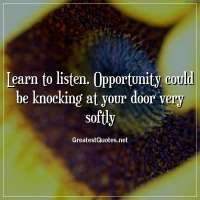 Learn to listen. Opportunity could be knocking at your door very softly