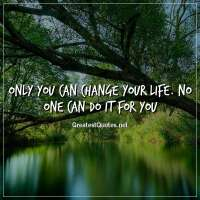 Only you can change your life. No one can do it for you