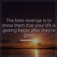 The best revenge is to show them that your life is getting better after they're gone